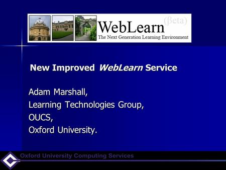 New Improved WebLearn Service Adam Marshall, Learning Technologies Group, OUCS, Oxford University.