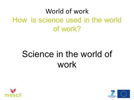 World of work How is science used in the world of work? Science in the world of work.