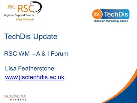 TechDis Update RSC WM - A & I Forum Lisa Featherstone www.jisctechdis.ac.uk.