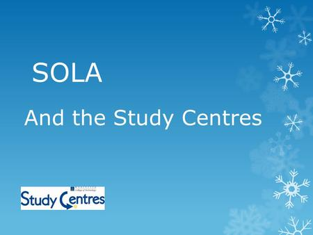 SOLA And the Study Centres. WHAT ARE STUDY CENTRES? 5 curriculum based Study Centres, no central library PCS feature more heavily than books Good electronic.