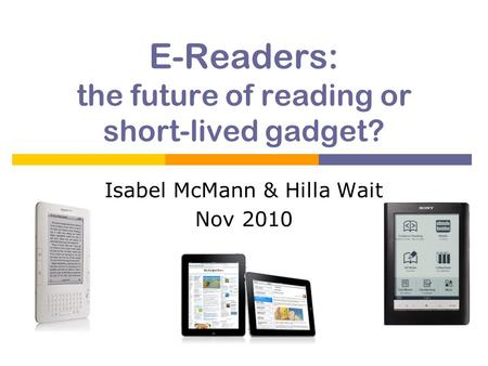E-Readers: the future of reading or short-lived gadget? Isabel McMann & Hilla Wait Nov 2010.