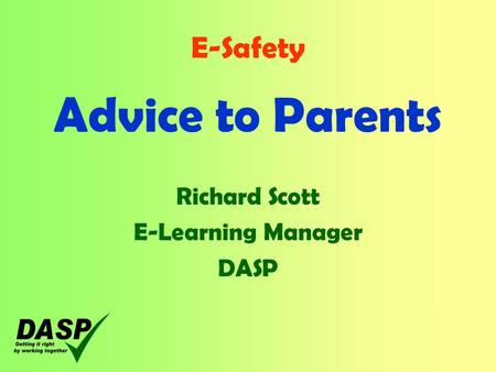 E-Safety Advice to Parents Richard Scott E-Learning Manager DASP.
