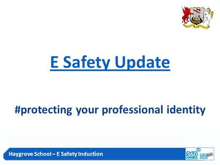 Haygrove School – E Safety Induction E Safety Update #protecting your professional identity.