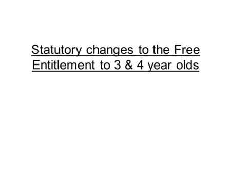 Statutory changes to the Free Entitlement to 3 & 4 year olds.