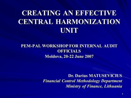 1 CREATING AN EFFECTIVE CENTRAL HARMONIZATION UNIT PEM-PAL WORKSHOP FOR INTERNAL AUDIT OFFICIALS Moldova, 20-22 June 2007 Dr. Darius MATUSEVICIUS Financial.