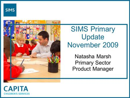 SIMS Primary Update November 2009 Natasha Marsh Primary Sector Product Manager.