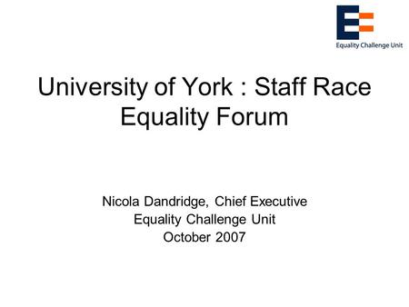 University of York : Staff Race Equality Forum Nicola Dandridge, Chief Executive Equality Challenge Unit October 2007.