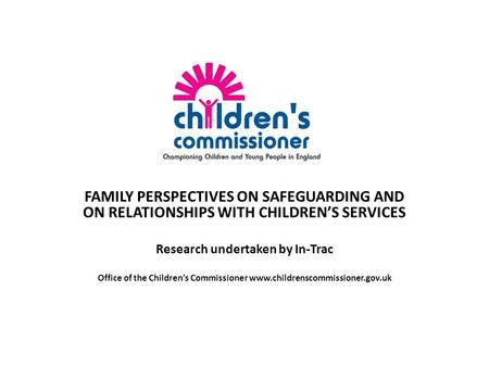 FAMILY PERSPECTIVES ON SAFEGUARDING AND ON RELATIONSHIPS WITH CHILDREN'S SERVICES Research undertaken by In-Trac Office of the Children's Commissioner.