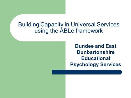 Building Capacity in Universal Services using the ABLe framework Dundee and East Dunbartonshire Educational Psychology Services.