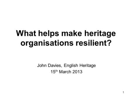 1 What helps make heritage organisations resilient? John Davies, English Heritage 15 th March 2013.