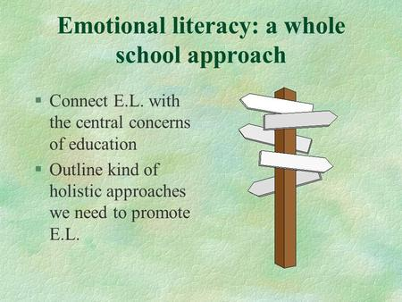 Emotional literacy: a whole school approach §Connect E.L. with the central concerns of education §Outline kind of holistic approaches we need to promote.