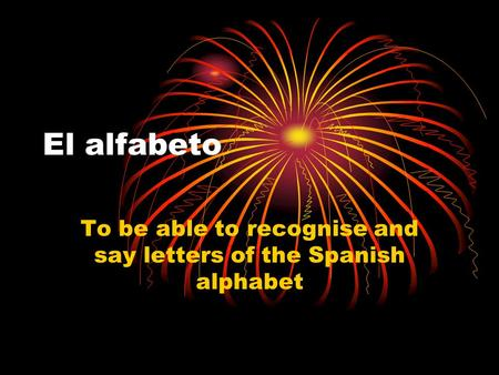 El alfabeto To be able to recognise and say letters of the Spanish alphabet.