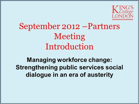 September 2012 –Partners Meeting Introduction Managing workforce change: Strengthening public services social dialogue in an era of austerity.