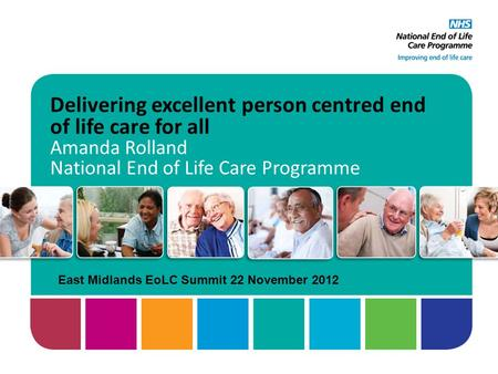 Delivering excellent person centred end of life care for all Amanda Rolland National End of Life Care Programme East Midlands EoLC Summit 22 November 2012.