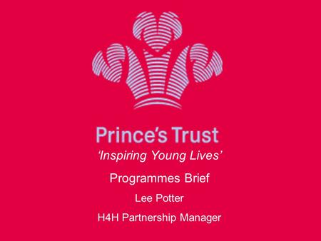 'Inspiring Young Lives' Programmes Brief Lee Potter H4H Partnership Manager.
