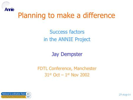 25-Aug-14 Planning to make a difference Success factors in the ANNIE Project Jay Dempster FDTL Conference, Manchester 31 st Oct – 1 st Nov 2002.