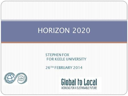 HORIZON 2020 STEPHEN FOX FOR KEELE UNIVERSITY 26 TH FEBRUARY 2014.