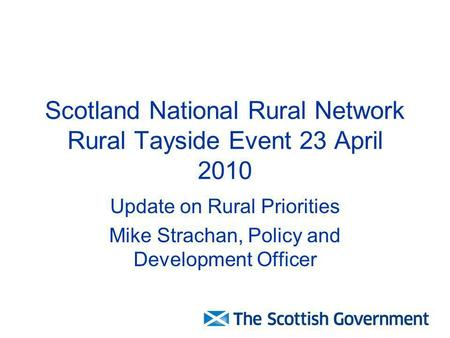 Scotland National Rural Network Rural Tayside Event 23 April 2010 Update on Rural Priorities Mike Strachan, Policy and Development Officer.