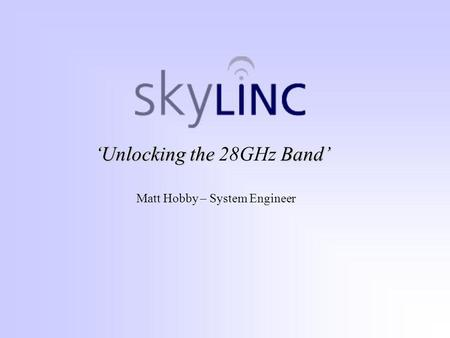 'Unlocking the Band' 'Unlocking the 28GHz Band' Matt Hobby – System Engineer.