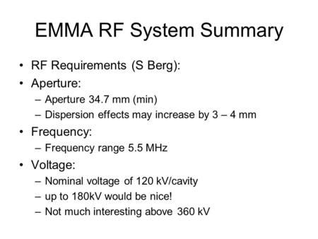 EMMA RF System Summary RF Requirements (S Berg): Aperture: –Aperture 34.7 mm (min) –Dispersion effects may increase by 3 – 4 mm Frequency: –Frequency range.