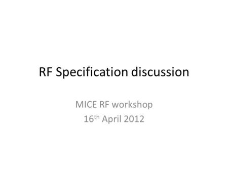 RF Specification discussion MICE RF workshop 16 th April 2012.