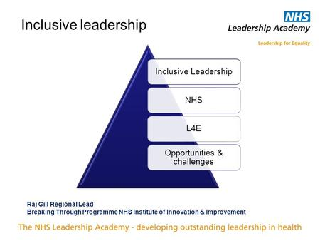 Inclusive leadership Inclusive LeadershipNHSL4E Opportunities & challenges Raj Gill Regional Lead Breaking Through Programme NHS Institute of Innovation.