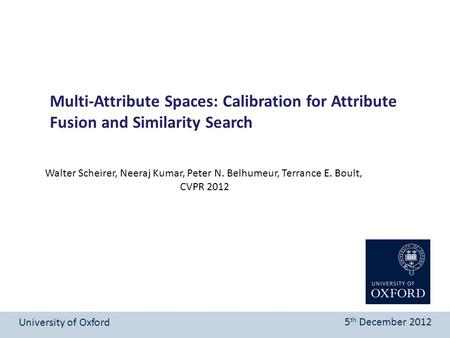 Multi-Attribute Spaces: Calibration for Attribute Fusion and Similarity Search University of Oxford 5 th December 2012 Walter Scheirer, Neeraj Kumar, Peter.