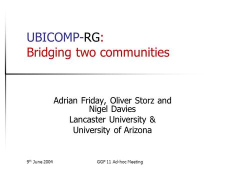 9 th June 2004GGF 11 Ad-hoc Meeting UBICOMP-RG: Bridging two communities Adrian Friday, Oliver Storz and Nigel Davies Lancaster University & University.