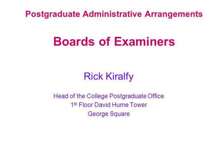 Postgraduate Administrative Arrangements Boards of Examiners Rick Kiralfy Head of the College Postgraduate Office 1 st Floor David Hume Tower George Square.