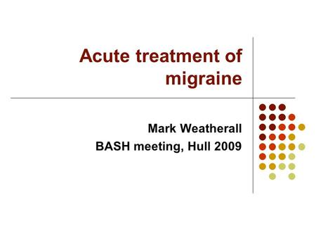 Acute treatment of migraine Mark Weatherall BASH meeting, Hull 2009.