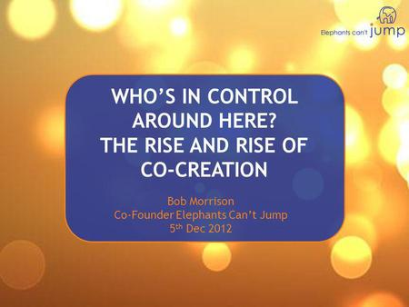 WHO'S IN CONTROL AROUND HERE? THE RISE AND RISE OF CO-CREATION Bob Morrison Co-Founder Elephants Can't Jump 5 th Dec 2012.
