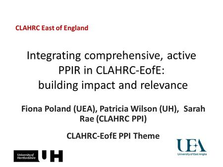 Integrating comprehensive, active PPIR in CLAHRC-EofE: building impact and relevance Fiona Poland (UEA), Patricia Wilson (UH), Sarah Rae (CLAHRC PPI) CLAHRC-EofE.