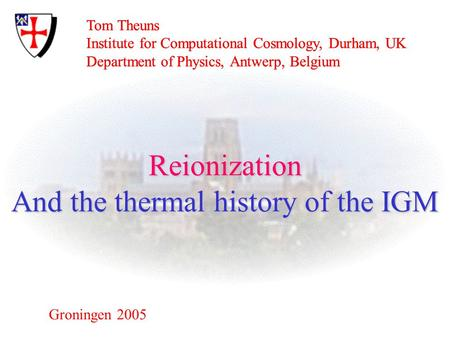 Tom Theuns Institute for Computational Cosmology, Durham, UK Department of Physics, Antwerp, Belgium Groningen 2005 Reionization And the thermal history.