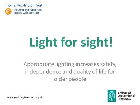 Www.pocklington-trust.org.uk Appropriate lighting increases safety, independence and quality of life for older people Light for sight!