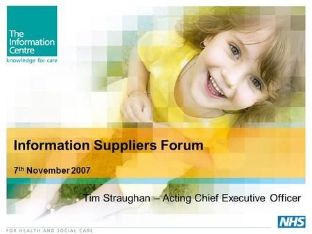 Information Suppliers Forum 7 th November 2007 Tim Straughan – Acting Chief Executive Officer.