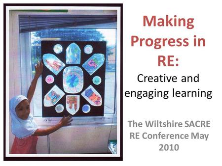 Making Progress in RE: Creative and engaging learning The Wiltshire SACRE RE Conference May 2010.