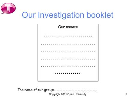 1 Our Investigation booklet Our names: …………………… ……………………… ……………………… ……………………… ……………………… ………….. The name of our group:………………………………………………… Copyright 2011.