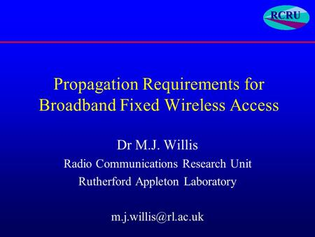 Propagation Requirements for Broadband Fixed Wireless Access Dr M.J. Willis Radio Communications Research Unit Rutherford Appleton Laboratory