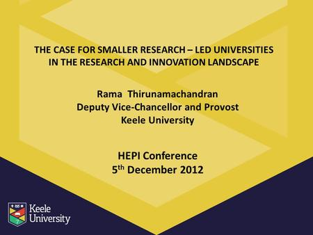 THE CASE FOR SMALLER RESEARCH – LED UNIVERSITIES IN THE RESEARCH AND INNOVATION LANDSCAPE Rama Thirunamachandran Deputy Vice-Chancellor and Provost Keele.