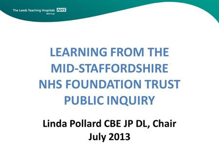 LEARNING FROM THE MID-STAFFORDSHIRE NHS FOUNDATION TRUST PUBLIC INQUIRY Linda Pollard CBE JP DL, Chair July 2013.
