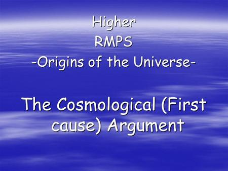 HigherRMPS -Origins of the Universe- The Cosmological (First cause) Argument.