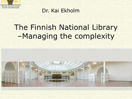 The Finnish National Library –Managing the complexity Dr. Kai Ekholm.