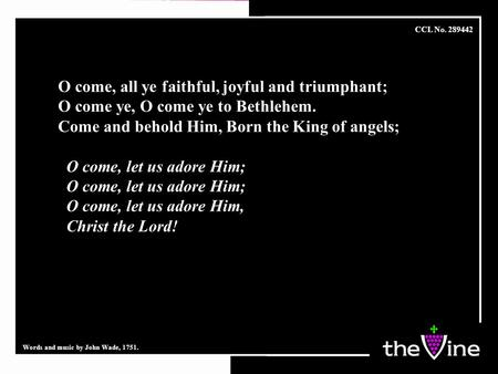 O come, all ye faithful, joyful and triumphant; O come ye, O come ye to Bethlehem. Come and behold Him, Born the King of angels; O come, let us adore Him;