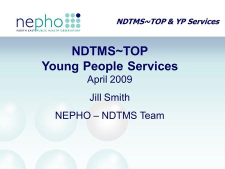 NDTMS~TOP & YP Services NDTMS~TOP Young People Services April 2009 Jill Smith NEPHO – NDTMS Team.