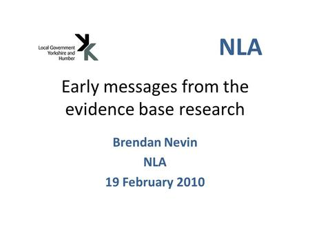 Early messages from the evidence base research Brendan Nevin NLA 19 February 2010 NLA.