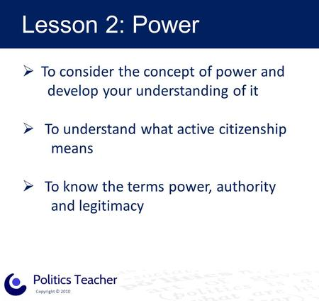 Copyright © 2010 Lesson 2: Power  To consider the concept of power and develop your understanding of it  To understand what active citizenship means.