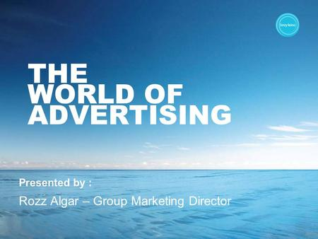 THE WORLD OF ADVERTISING Presented by : Rozz Algar – Group Marketing Director.
