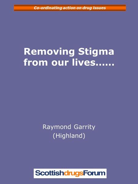 Co-ordinating action on drug issues Removing Stigma from our lives…… Raymond Garrity (Highland)