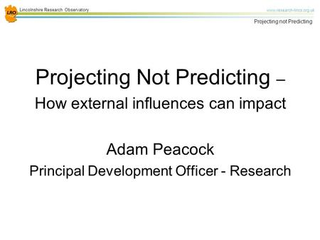 Lincolnshire Research Observatory www.research-lincs.org.uk Projecting not Predicting Projecting Not Predicting – How external influences can impact Adam.