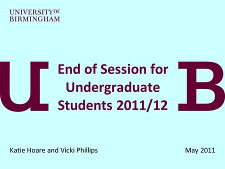 End of Session for Undergraduate Students 2011/12 Katie Hoare and Vicki Phillips May 2011.